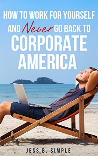 How to Work for Yourself and Never Go Back to Corporate America (Work from Home and Quit The Rat Race) by [Simple, Jess B.]