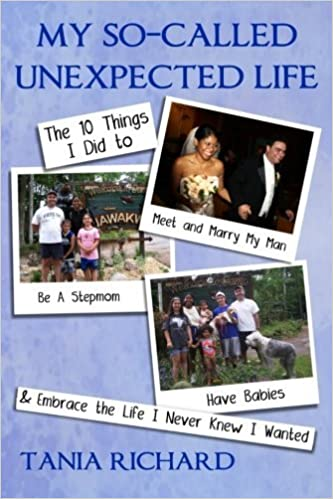 My So-Called Unexpected Life: 10 Things I Did to Meet and Marry My Man, Be A Stepmom, Have Babies & Embrace the Life I Never Knew I Wanted by Tania Richard (2014-08-08)