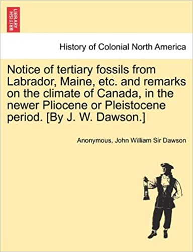 Notice of tertiary fossils from Labrador, Maine, etc. and remarks on the climate of Canada, in the newer Pliocene or Pleistocene period. [By J. W. Dawson.]