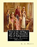 True to the old flag; a tale of the American War of Independence, By G. A. Henty: George Alfred Henty