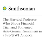The Harvard Professor Who Shot a Financial Titan and Fomented Anti-German Sentiment in a Pre-WWI America   Radha Vastal