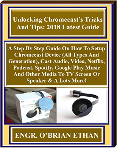 Unlocking Chromecast's Tricks  And Tips: 2018 Latest Guide:  A Step By Step Guide On How To Setup Chromecast Device (All...