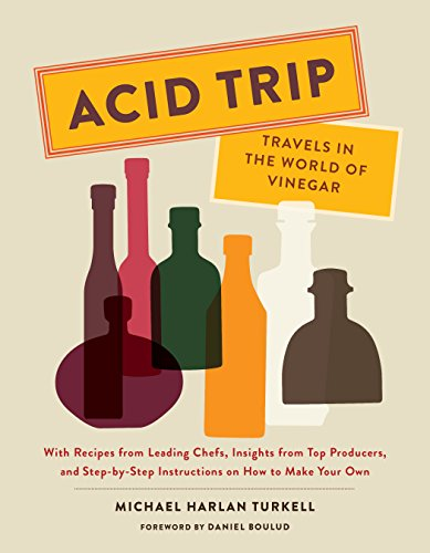 Acid Trip: Travels in the World of Vinegar: With Recipes from Leading Chefs, Insights from Top Producers, and Step-by-Step Instructions on How to Make Your Own
