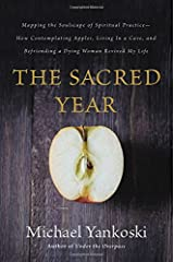 The Sacred Year: Mapping the Soulscape of Spiritual Practice -- How Contemplating Apples, Living in a Cave, and Befriending a Dying Woman Revived My Life Paperback