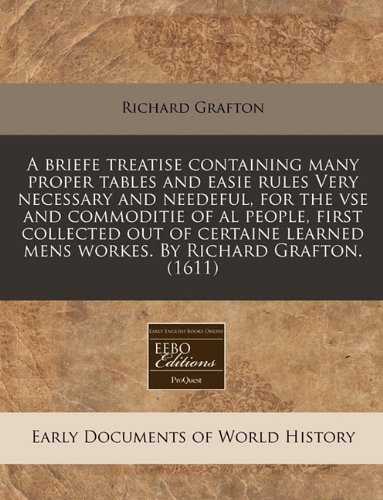 Read Online A briefe treatise containing many proper tables and easie rules Very necessary and needeful, for the vse and commoditie of al people, first collected ... mens workes. By Richard Grafton. (1611) PDF