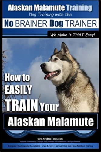 Book Alaskan Malamute Training : Dog Training with the No BRAINER Dog TRAINER ~ We make it THAT easy!: How to EASILY TRAIN Your Alaskan Malamute by Mr. Paul Allen Pearce (2015-09-16)