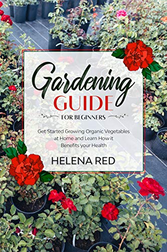 Gardening Guide for Beginners: Get Started Growing Organic Vegetables at Home and Learn How it Benefits your Health (Growing Organic Vegetables, Basics 101, Health Benefits,) by [Red, Helena]