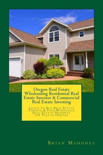Read Online Oregon Real Estate Wholesaling Residential Real Estate Investor & Commercial Real Estate Investing: Learn to Buy Real Estate Finance & Find Wholesale Real Estate Property for Sale in Oregon pdf epub