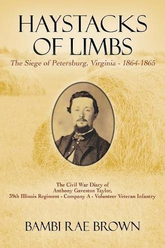 Haystacks of Limbs: The Siege of Petersburg, Virginia - 1864-1865  The Civil War diary of Anthony Gaveston Taylor, 39th Illinois Regiment - Company A - Volunteer Veteran Infantry