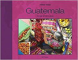 Guatemala Voyage En Terre Maya Amazoncouk Frédéric Soreau