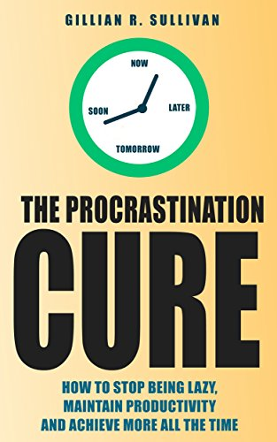 The Procrastination Cure: How to Stop Being Lazy, Maintain Productivity and Achieve More all the Time (Life Simplified)