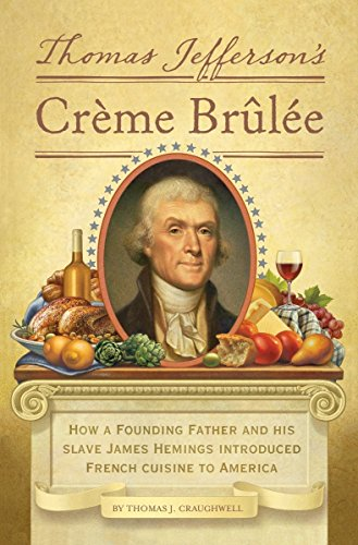 Thomas Jefferson's Creme Brulee: How a Founding Father and His Slave James Hemings Introduced French Cuisine to America by Thomas J. Craughwell