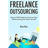 FREELANCE OUTSOURCING: How to Sell Freelancer Services Even Without Doing the Work Yourself
