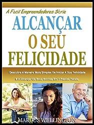 ALCANÇAR A SUA FELICIDADE: Descubra A Maneira Mais Simples De Iniciar A Sua Felicidade E A Alcançar Os Seus Sonhos Em 7 Passos Fáceis (A Fácil Empreendedores Série Livro 1) (Portuguese Edition)