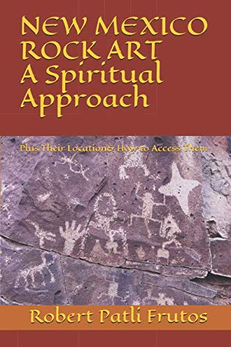(New Mexico Rock Art   A Spiritual Approach: Plus Their Location & How to Access Them)