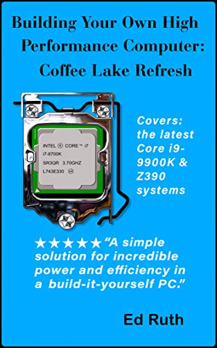 Building Coffee Lake (Refresh) Guide to Building a Powerful Personal Computer: Intel Core i9-9900K or i7-9700K or i7-8700K and socket LGA-1151 using a Z370 or Z390 Gigabyte or ASUS Motherboard (Intel Motherboard Processor Combo)