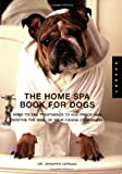 The Home Spa Book for Dogs: Nose to Tail Treatments to Soothe the Soul and Age-Proof Your Canine Companion