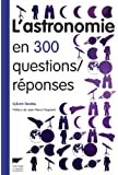 L'Astronomie en 300 questions/réponses