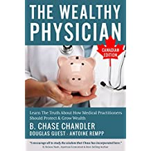 The Wealthy Physician - Canadian Edition: Learn The Truth About How Medical Practitioners Should Protect & Grow Wealth