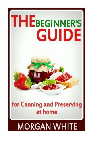 The Beginner's Guide for Canning and Preserving at Home: The Most Delicious, Money-Saving Jams, Jellies, Salsa and Pickles, Savory Sauces, Desserts, Pie Fillings and Easy Freezer Recipes -