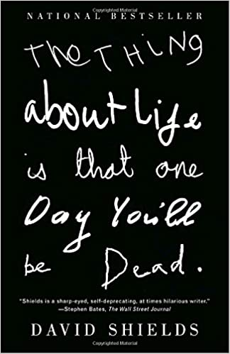 The Thing About Life Is That One Day You'll Be Dead: David Shields:  9780307387967: Amazon.com: Books
