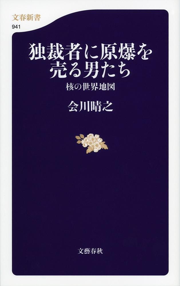 独裁者に原爆を売る男たち 核の世界地図 (文春新書 941)   会川 晴之 ...