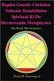 Baptist Gnostic Christian Eubonic Kundalinion Spiritual Ki Do Hermeneutic Metaphysics, Frank M. Conaway, 0595206786