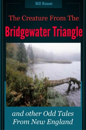 The Creature From The Bridgewater Triangle: And Other Odd Tales From New England