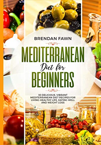 Mediterranean Diet  for Beginners: 30 Delicious, Vibrant Mediterranean Diet Recipes for Living Healthy Life, Eating Well and Weight Loss by Brendan Fawn