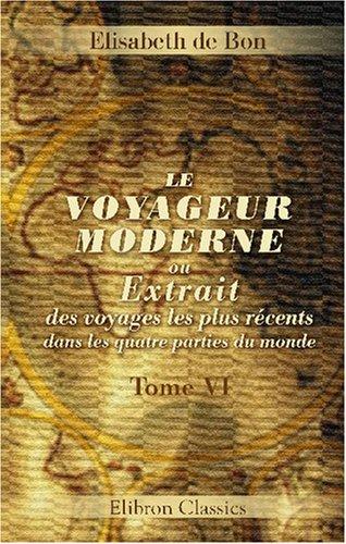 Le voyageur moderne, ou Extrait des voyages les plus récents dans les quatre parties du monde: Tome 6 (French Edition)