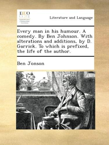 Every man in his humour. A comedy. By Ben Johnson. With alterations and additions, by D. Garrick. To which is prefixed, the life of the author. (Ben Jonson Every Man In His Humour)