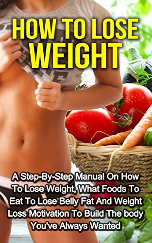 How To Lose Weight: A Step-By-Step Manual on How to Lose Weight, What Foods to Eat to Lose Belly Fat and Weight Loss Motivation to Build the Body You've Always Wanted (How to Lose Weight Fast)