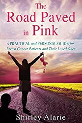 The Road Paved in Pink: A Practical and Personal Guide for Breast Cancer Patients and Their Loved Ones (The Breast Cancer Series Book 2)