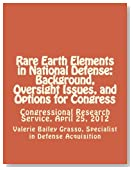 Rare Earth Elements in National Defense: Background, Oversight Issues, and Options for Congress: Congressional Research Service, April 25, 2012