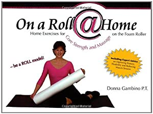 On a Roll @ Home, Home Exercises for Core Strength and Massage on the Foam Roller