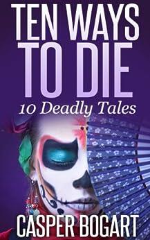 TEN WAYS TO DIE (10 Deadly Tales) by [Bogart, Casper]