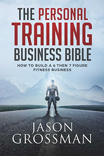The Personal Training Business Bible: How to Build a 6 THEN 7 Figure Fitness Business