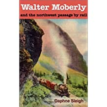 Walter Moberly: And the Northwest Passage by Rail by Daphne Sleigh (2002-09-03)