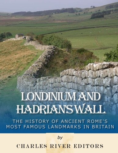 Londinium and Hadrian's Wall: The History of Ancient Rome's Most Famous Landmarks in Britain PDF