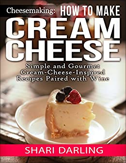 CHEESEMAKING: HOW TO MAKE CREAM CHEESE: Simple and Gourmet Cream-Cheese-Inspired Recipes Paired with Wine by [Darling, Shari]
