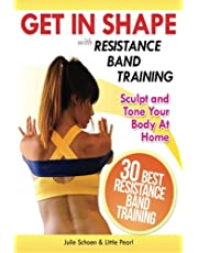 Get In Shape With Resistance Band Training: The 30 Best Resistance Band Workouts and Exercises That Will Sculpt and Tone Your Body At Home