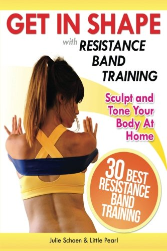Get In Shape With Resistance Band Training: The 30 Best Resistance Band Workouts and Exercises That Will Sculpt and Tone Your Body At Home (Get In Shape Workout Routines and Exercises) (Best Starter Workout Routine)