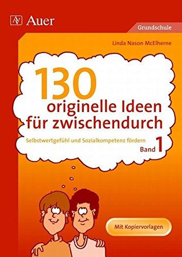 130 originelle Ideen für zwischendurch, Band 1: Selbstwertgefühl und Sozialkompetenz in der Grundschule fördern (1. bis 4. Klasse)