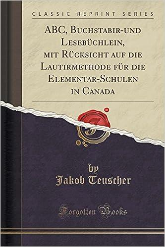 ABC, Buchstabir-und Lesebüchlein, mit Rücksicht auf die Lautirmethode für die Elementar-Schulen in Canada (Classic Reprint)