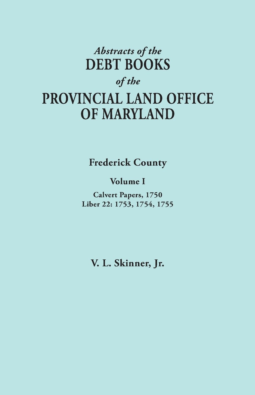 Download Abstracts of the Debt Books of the Provincial Land Office of Maryland. Frederick County, Volume I: Calvert Papers, 1750; Liber 22: 1753, 1754, 1755 ebook