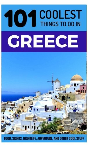 Greece: 101 Coolest Things to Do in Greece (Greek Islands Travel Guide, Athens, Corfu, Kos, Santorini, Mykonos, Lefkas, Kefalonia)