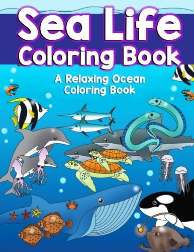 Activity Animals Book Sea (Sea Life Coloring Book: A Relaxing Ocean Coloring Book for Adults, Teens and Kids with Dolphins, Sharks, Fish, Whales, Jellyfish and Other Swimming ... (Sea Animal Coloring Books) (Volume 1))