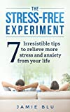 The Stress Free Experiment: Seven Irresistible Tips to Relieve Stress and Anxiety From Your Life (Stress Free, Emotions, Discipline, Habit, Journal, Living Book 1)