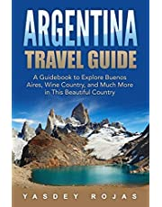 Argentina Travel Guide: A Guidebook to Explore Buenos Aires, Wine Country, and Much More in This Beautiful Country