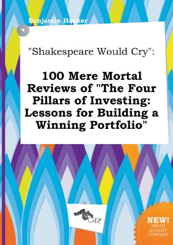 Shakespeare Would Cry: 100 Mere Mortal Reviews of the Four Pillars of Investing: Lessons for Building a Winning Portfolio